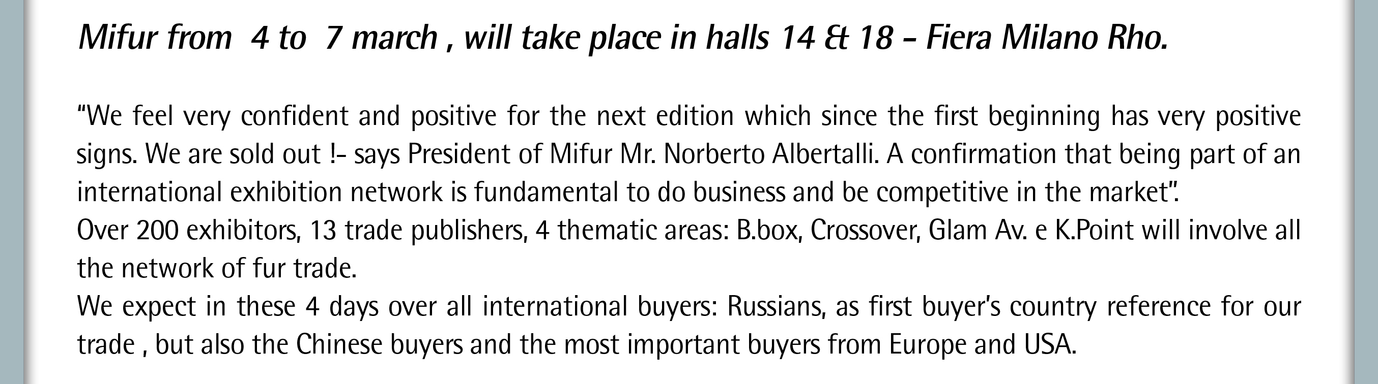 Mifur from 4 to 7 march , will take place in halls 14 & 18 -Fiera Milano Rho.  �We feel very confident and positive for the next edition which since the first beginning has very positive signs. We are sold out !- says President of Mifur Mr. Norberto Albertalli. A confirmation that being part of an international exhibition network is fundamental to do business and be competitive in the market�. Over 200 exhibitors, 13 trade publishers, 4 thematic areas:B.box, Crossover, Glam Av. e K.Pointwill involve all the network of fur trade. We expect in these 4 days over all international buyers: Russians, as first buyer�s country reference for our trade, but also the Chinese buyers and the most important buyers from Europe and USA.