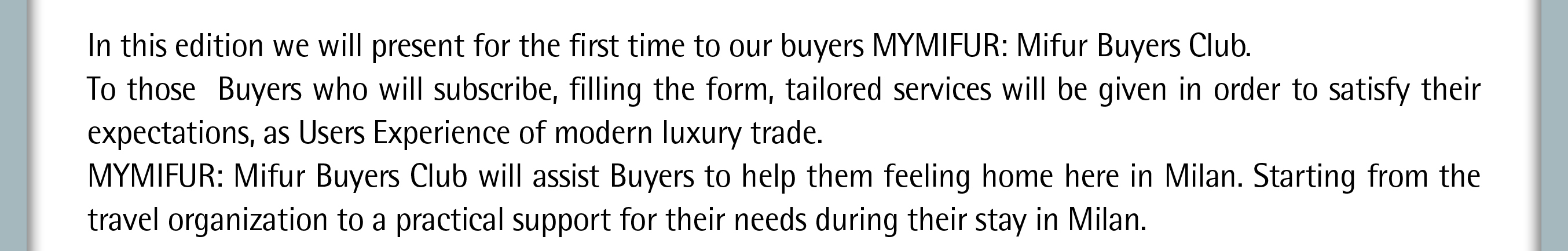 In this edition we will present for the first time to our buyers MYMIFUR: Mifur Buyers Club.  To those  Buyers who will subscribe, filling the form, tailored services will be given in order to satisfy their expectations, as Users Experienceof modern luxury trade. MYMIFUR: Mifur Buyers Club will assist Buyers to help them feeling home here in Milan. Starting from the travel organization to a practical support for their needs during their stay in Milan.